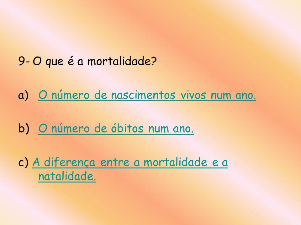 9- O que é a mortalidade. O número de nascimentos vivos num ano.