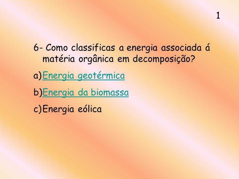 1 6- Como classificas a energia associada á matéria orgânica em decomposição Energia geotérmica. Energia da biomassa.