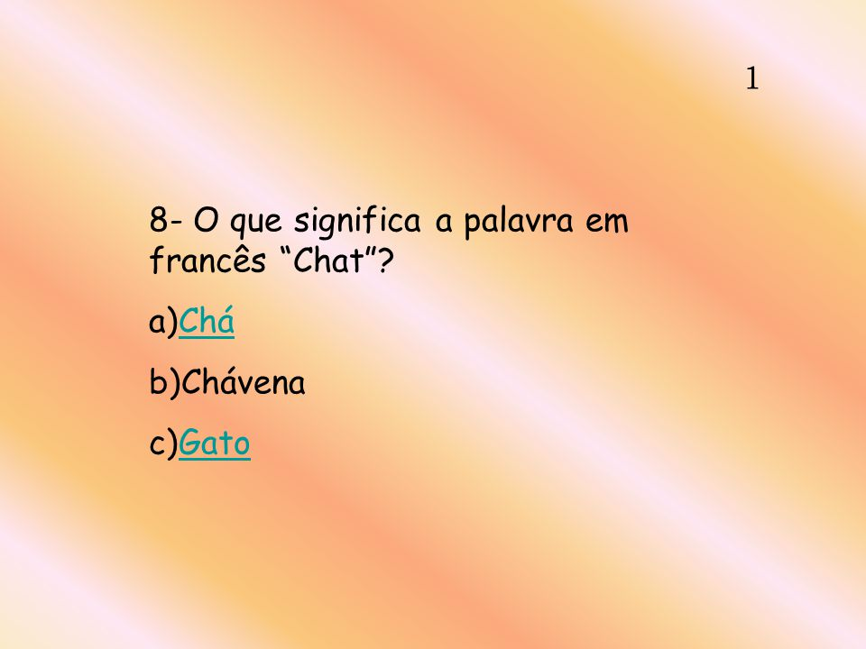 1 8- O que significa a palavra em francês Chat a)Chá b)Chávena c)Gato