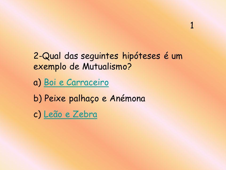 1 2-Qual das seguintes hipóteses é um exemplo de Mutualismo a) Boi e Carraceiro. b) Peixe palhaço e Anémona.