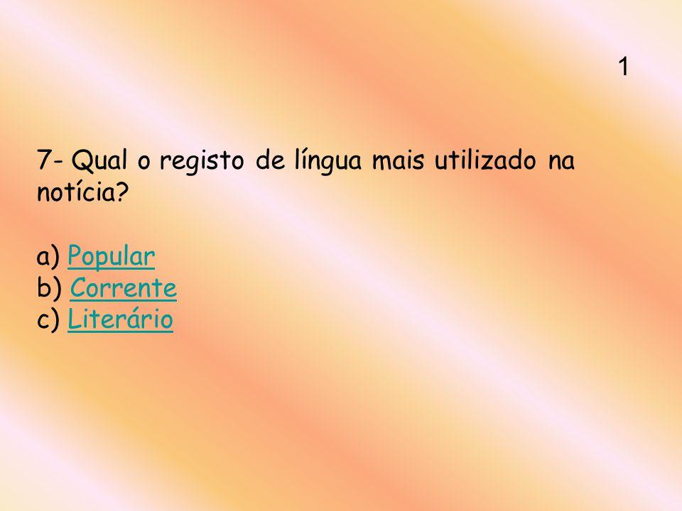 1 7- Qual o registo de língua mais utilizado na notícia a) Popular b) Corrente c) Literário