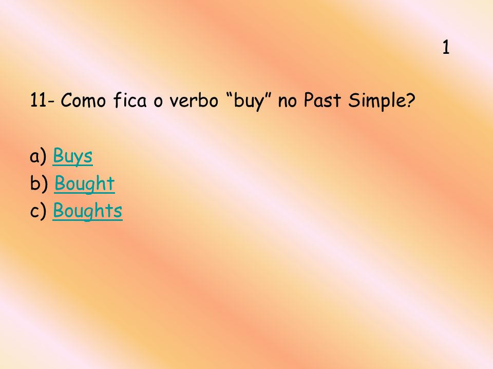 1 11- Como fica o verbo buy no Past Simple a) Buys b) Bought c) Boughts