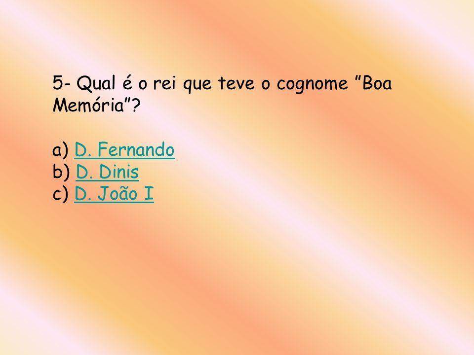 5- Qual é o rei que teve o cognome Boa Memória . a) D. Fernando b) D