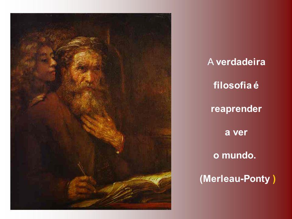 A verdadeira filosofia é reaprender a ver o mundo. (Merleau-Ponty )