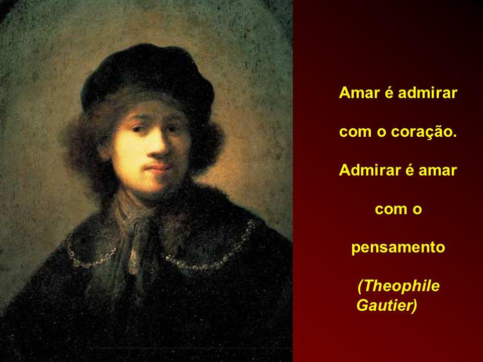 Amar é admirar com o coração. Admirar é amar com o pensamento (Theophile Gautier)