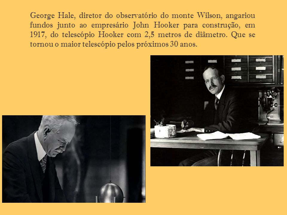George Hale, diretor do observatório do monte Wilson, angariou fundos junto ao empresário John Hooker para construção, em 1917, do telescópio Hooker com 2,5 metros de diâmetro. Que se tornou o maior telescópio pelos próximos 30 anos.