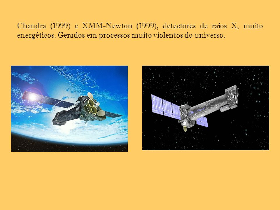 Chandra (1999) e XMM-Newton (1999), detectores de raios X, muito energéticos. Gerados em processos muito violentos do universo.