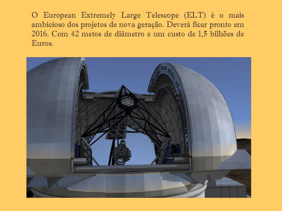 O European Extremely Large Telescope (ELT) é o mais ambicioso dos projetos de nova geração. Deverá ficar pronto em 2016. Com 42 metos de diâmetro e um custo de 1,5 bilhões de Euros.