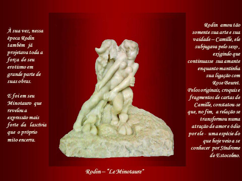 Rodin amou tão somente sua arte e sua vaidade – Camille, ele subjugava pelo sexo , exigindo que continuasse sua amante enquanto mantinha sua ligação com