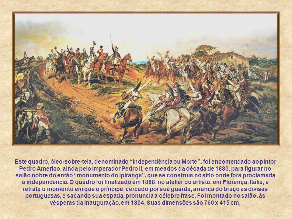 Este quadro, óleo-sobre-tela, denominado Independência ou Morte , foi encomendado ao pintor Pedro Américo, ainda pelo imperador Pedro II, em meados da década de 1880, para figurar no salão nobre do então monumento do Ipiranga , que se construía no sítio onde fora proclamada a independência.