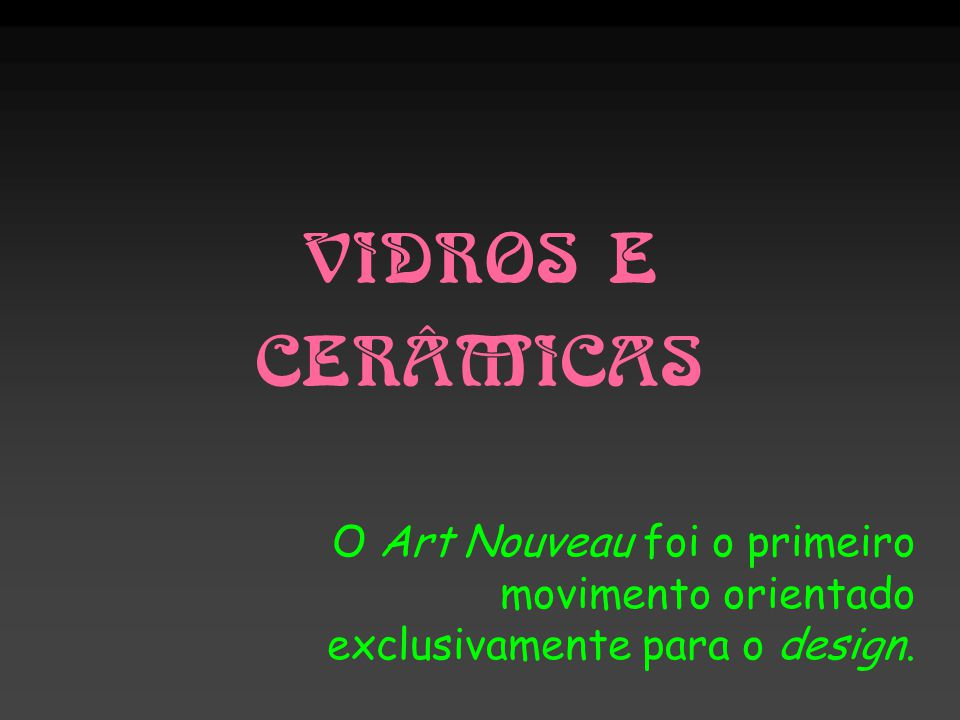 VIDROS E CERÂMICAS O Art Nouveau foi o primeiro movimento orientado exclusivamente para o design.