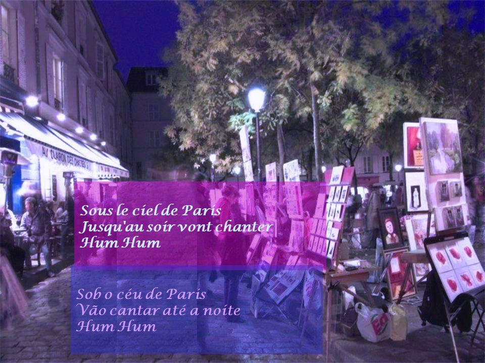Sous le ciel de Paris Jusqu au soir vont chanter. Hum Hum. Sob o céu de Paris. Vão cantar até a noite.