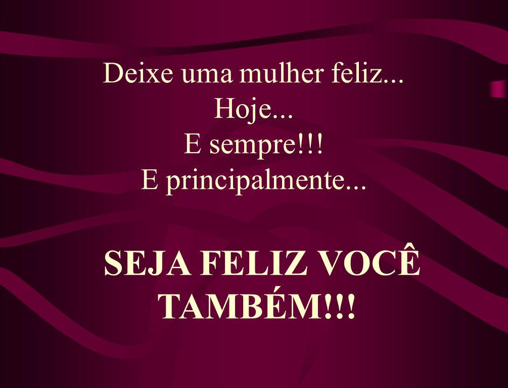 Deixe uma mulher feliz... Hoje... E sempre!!! E principalmente...