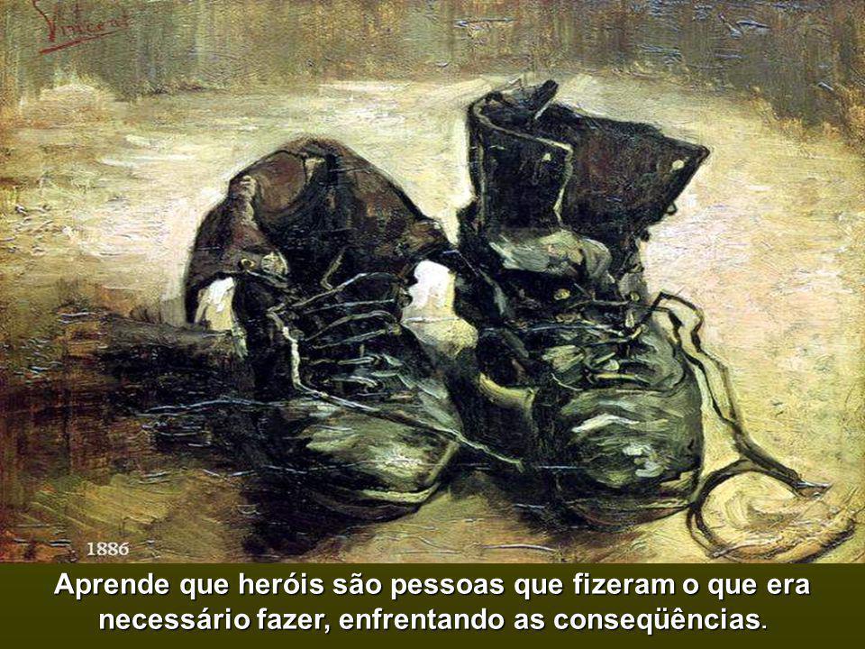Aprende que heróis são pessoas que fizeram o que era necessário fazer, enfrentando as conseqüências.