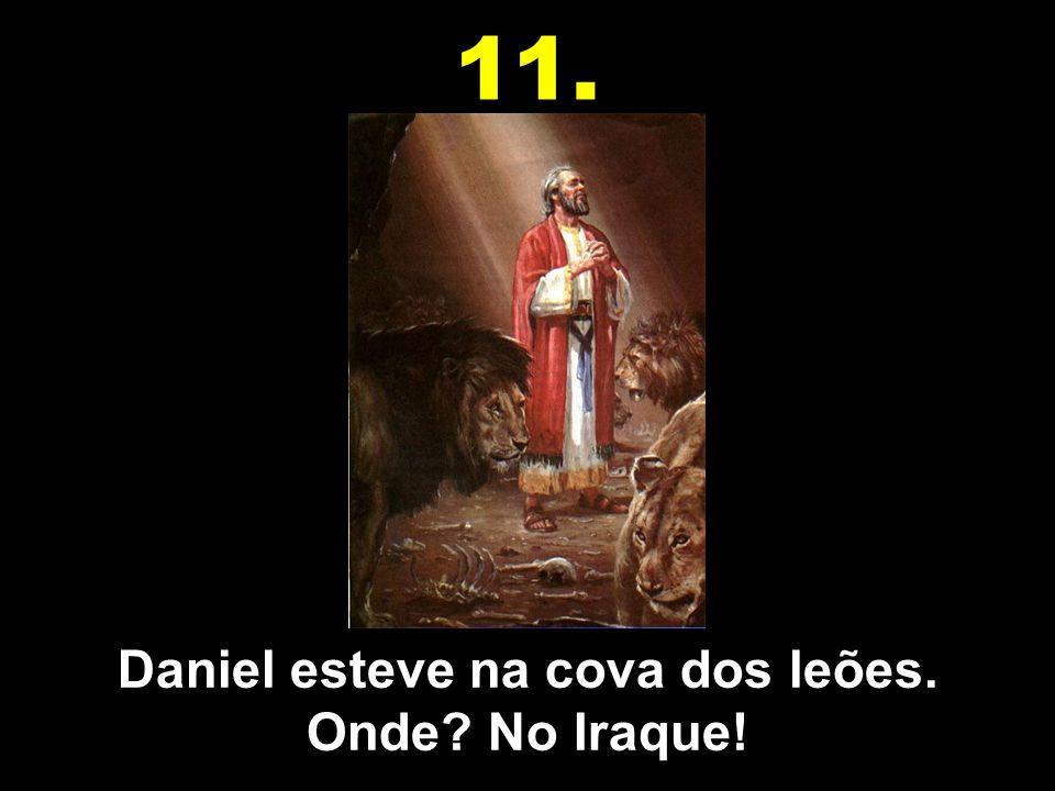 Daniel esteve na cova dos leões. Onde No Iraque!