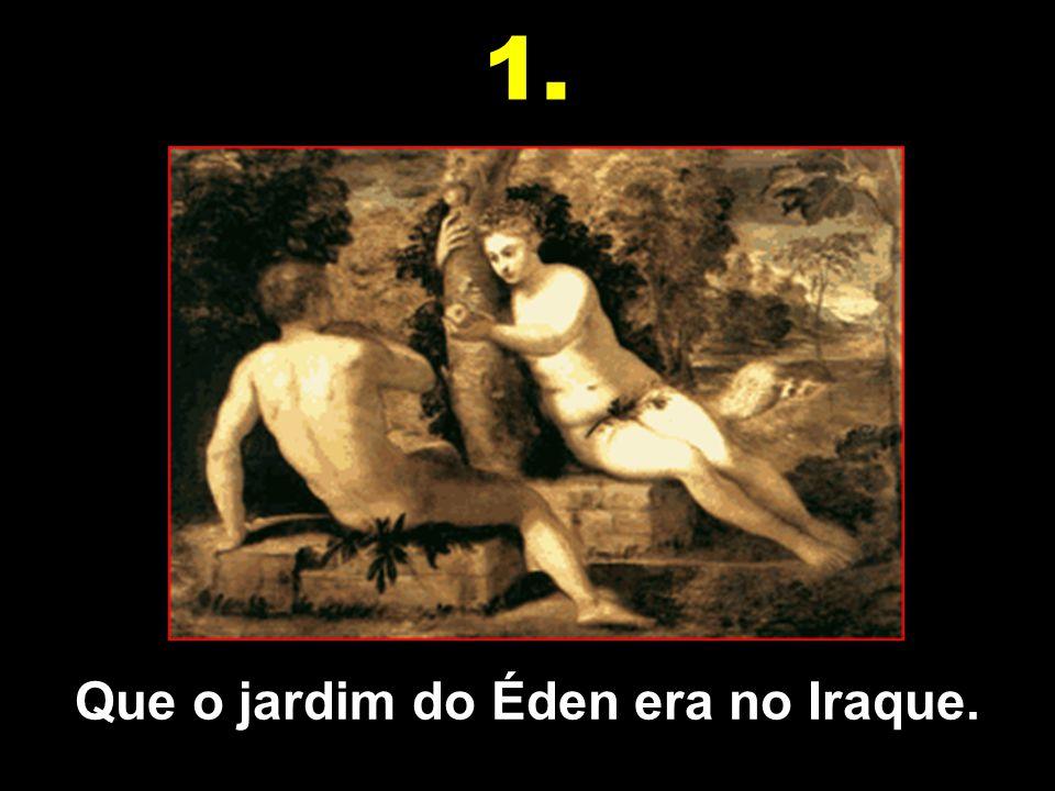 Que o jardim do Éden era no Iraque.