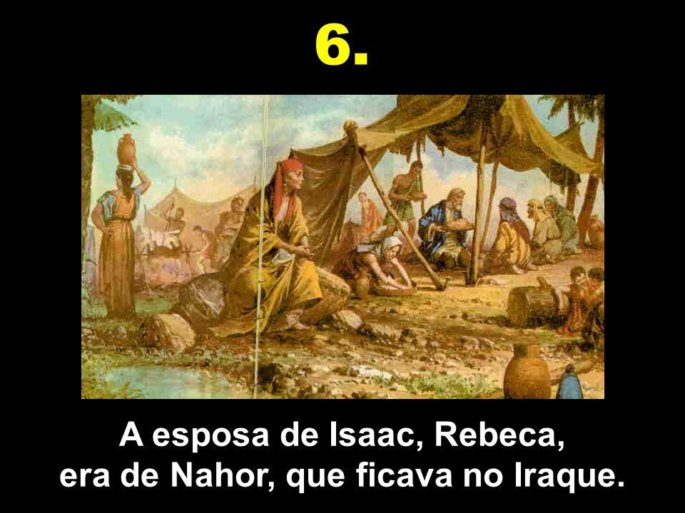 A esposa de Isaac, Rebeca, era de Nahor, que ficava no Iraque.