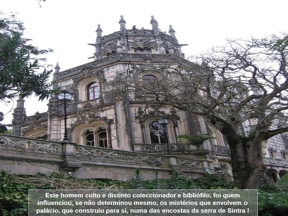 Este homem culto e distinto coleccionador e bibliófilo, foi quem influenciou, se não determinou mesmo, os mistérios que envolvem o palácio, que construiu para si, numa das encostas da serra de Sintra !