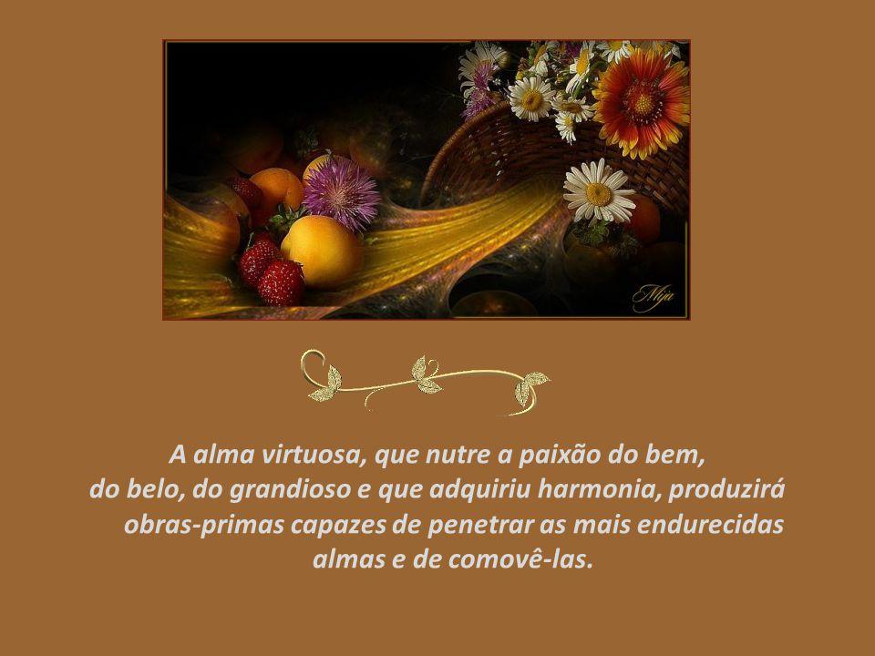 A alma virtuosa, que nutre a paixão do bem, do belo, do grandioso e que adquiriu harmonia, produzirá obras-primas capazes de penetrar as mais endurecidas almas e de comovê-las.