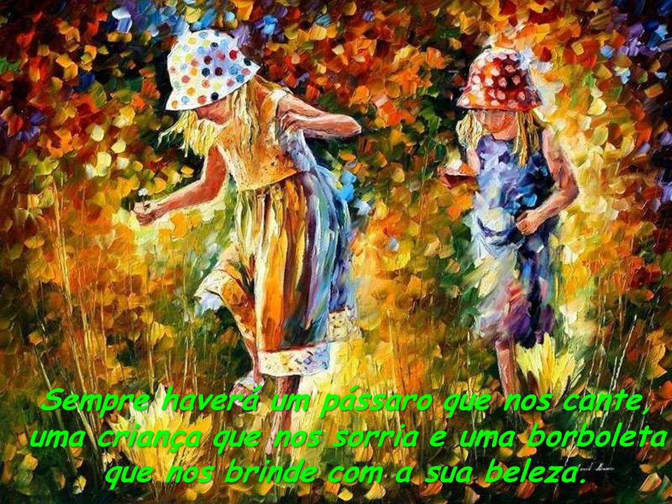 Sempre haverá um pássaro que nos cante, uma criança que nos sorria e uma borboleta que nos brinde com a sua beleza.