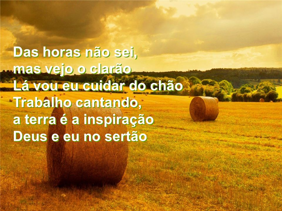 Das horas não sei, mas vejo o clarão Lá vou eu cuidar do chão Trabalho cantando, a terra é a inspiração Deus e eu no sertão