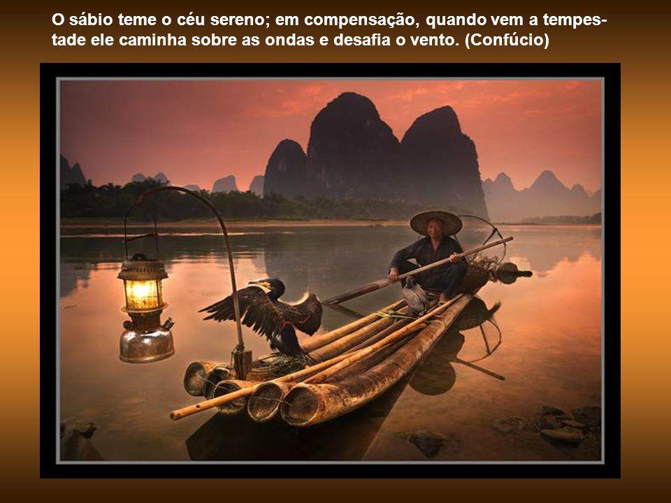 O sábio teme o céu sereno; em compensação, quando vem a tempes-tade ele caminha sobre as ondas e desafia o vento.