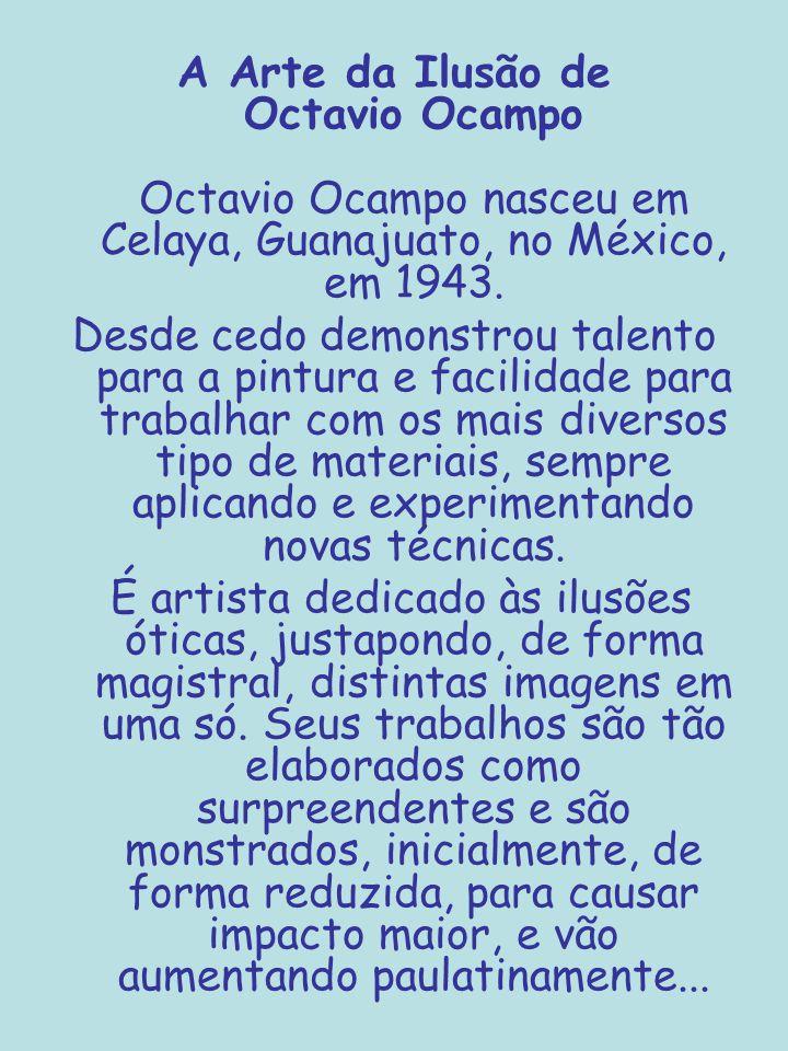 A Arte da Ilusão de Octavio Ocampo Octavio Ocampo nasceu em Celaya, Guanajuato, no México, em 1943.