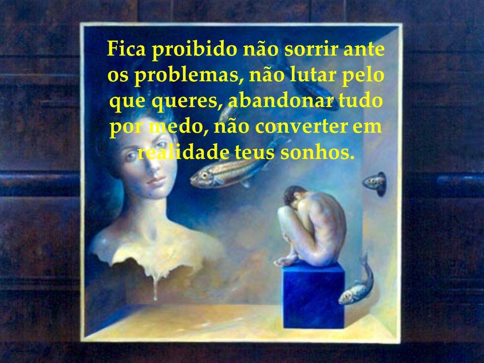 Fica proibido não sorrir ante os problemas, não lutar pelo que queres, abandonar tudo por medo, não converter em realidade teus sonhos.