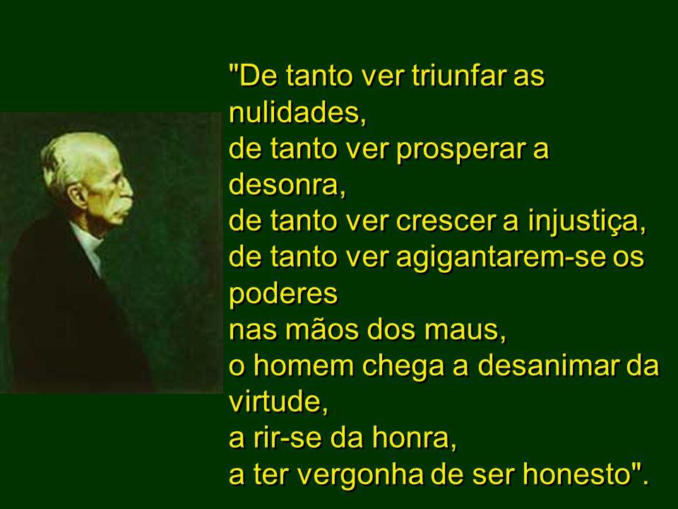 De tanto ver triunfar as nulidades, de tanto ver prosperar a desonra, de tanto ver crescer a injustiça, de tanto ver agigantarem-se os poderes nas mãos dos maus, o homem chega a desanimar da virtude, a rir-se da honra, a ter vergonha de ser honesto .