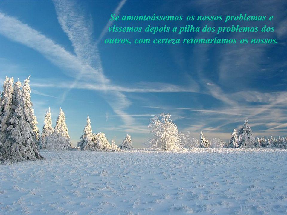 Se amontoássemos os nossos problemas e víssemos depois a pilha dos problemas dos outros, com certeza retomaríamos os nossos.