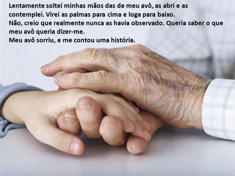 Lentamente soltei minhas mãos das de meu avô, as abri e as contemplei