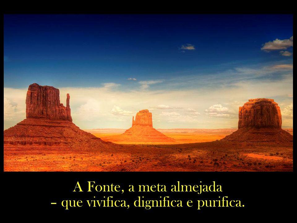 A Fonte, a meta almejada – que vivifica, dignifica e purifica.