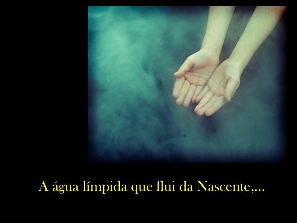 A água límpida que flui da Nascente,...