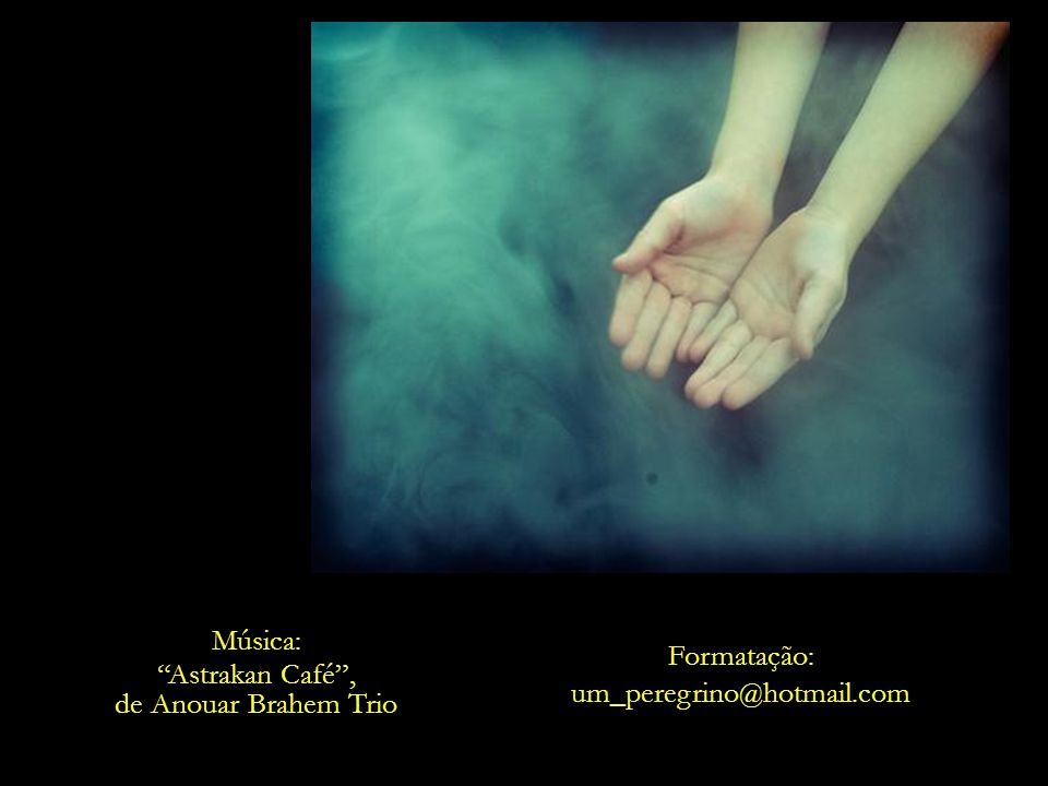 Música: Astrakan Café , de Anouar Brahem Trio Formatação: um_peregrino@hotmail.com
