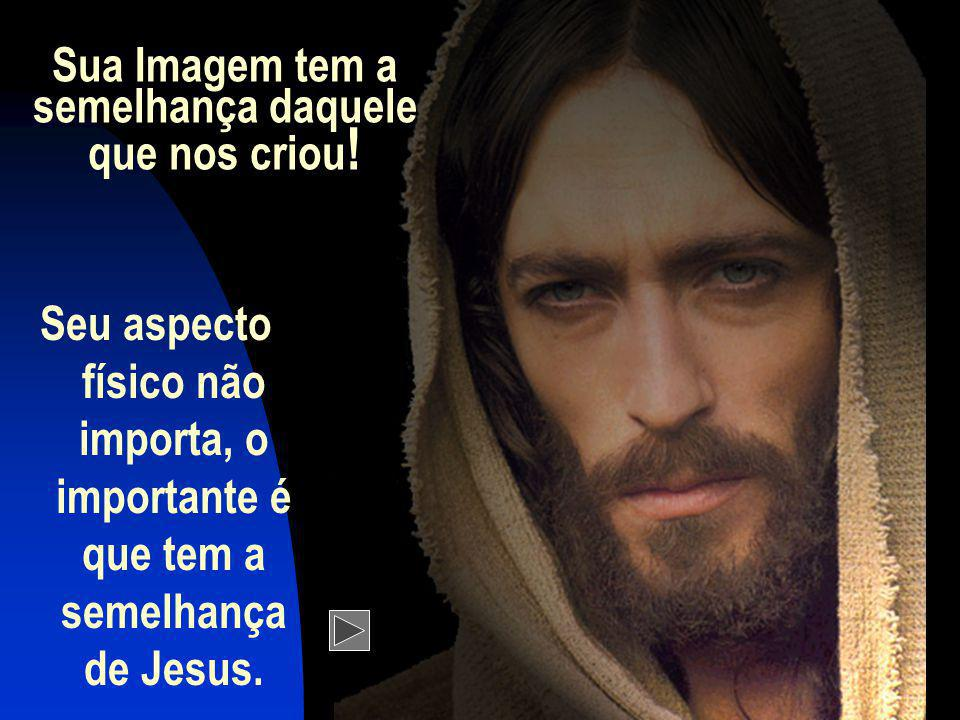 Sua Imagem tem a semelhança daquele que nos criou!