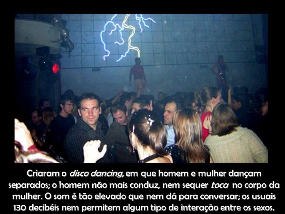 Criaram o disco dancing, em que homem e mulher dançam separados; o homem não mais conduz, nem sequer toca no corpo da mulher.