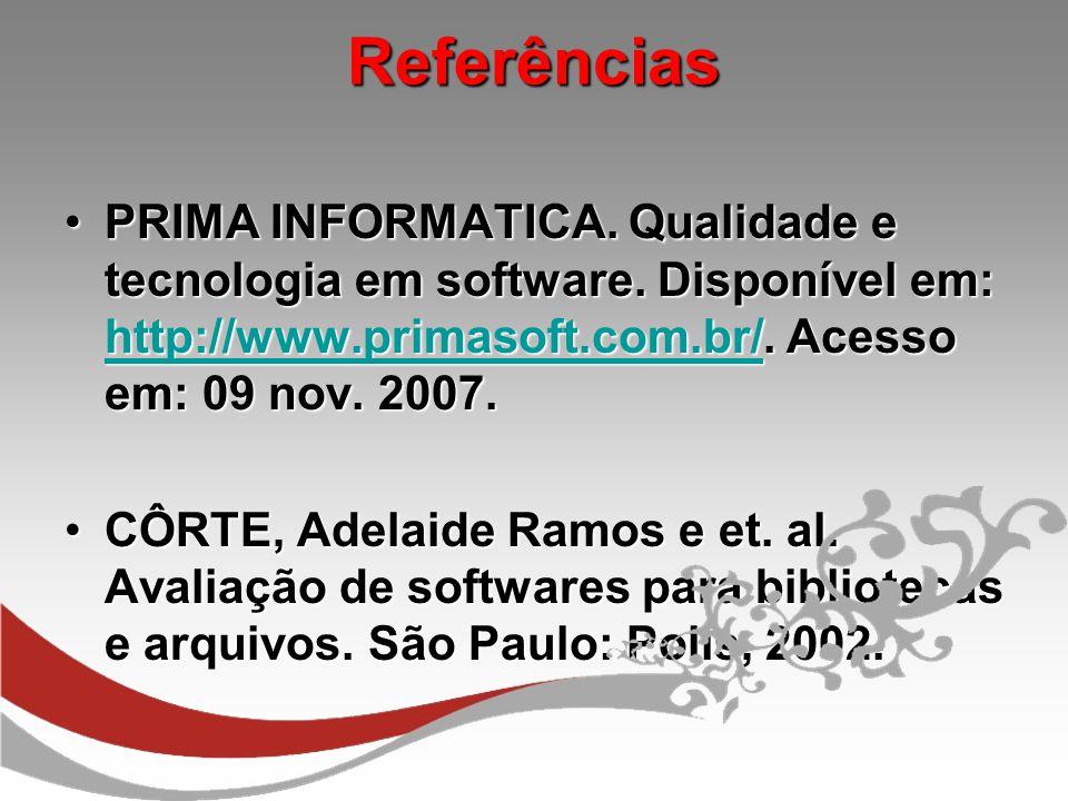 Referências PRIMA INFORMATICA. Qualidade e tecnologia em software. Disponível em: http://www.primasoft.com.br/. Acesso em: 09 nov. 2007.