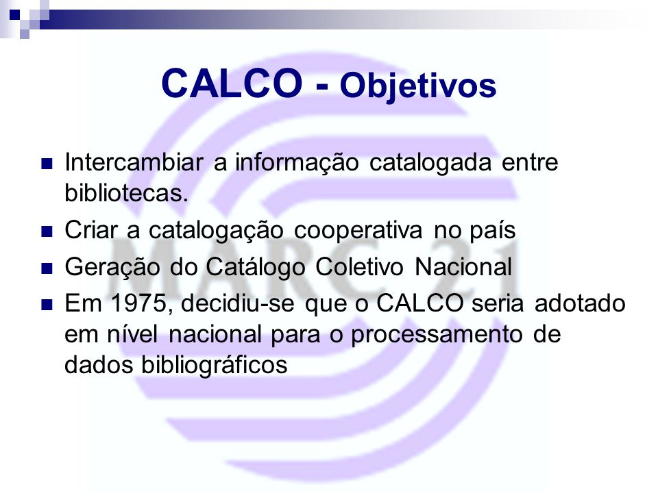 CALCO - Objetivos Intercambiar a informação catalogada entre bibliotecas. Criar a catalogação cooperativa no país.