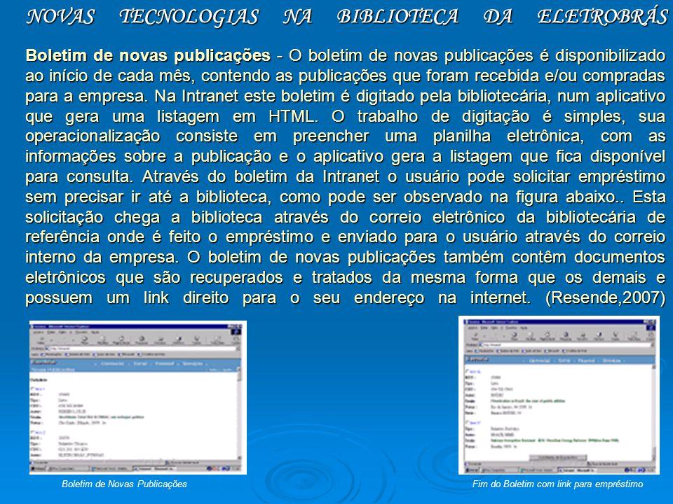 NOVAS TECNOLOGIAS NA BIBLIOTECA DA ELETROBRÁS Boletim de novas publicações - O boletim de novas publicações é disponibilizado ao início de cada mês, contendo as publicações que foram recebida e/ou compradas para a empresa. Na Intranet este boletim é digitado pela bibliotecária, num aplicativo que gera uma listagem em HTML. O trabalho de digitação é simples, sua operacionalização consiste em preencher uma planilha eletrônica, com as informações sobre a publicação e o aplicativo gera a listagem que fica disponível para consulta. Através do boletim da Intranet o usuário pode solicitar empréstimo sem precisar ir até a biblioteca, como pode ser observado na figura abaixo.. Esta solicitação chega a biblioteca através do correio eletrônico da bibliotecária de referência onde é feito o empréstimo e enviado para o usuário através do correio interno da empresa. O boletim de novas publicações também contêm documentos eletrônicos que são recuperados e tratados da mesma forma que os demais e possuem um link direito para o seu endereço na internet. (Resende,2007)