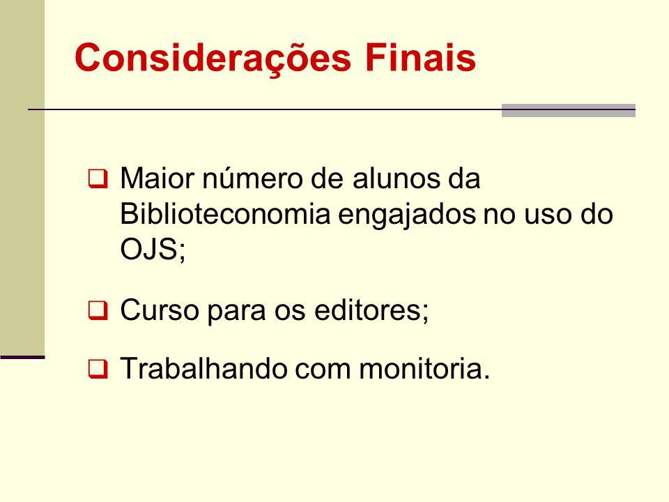 Considerações Finais Maior número de alunos da Biblioteconomia engajados no uso do OJS; Curso para os editores;
