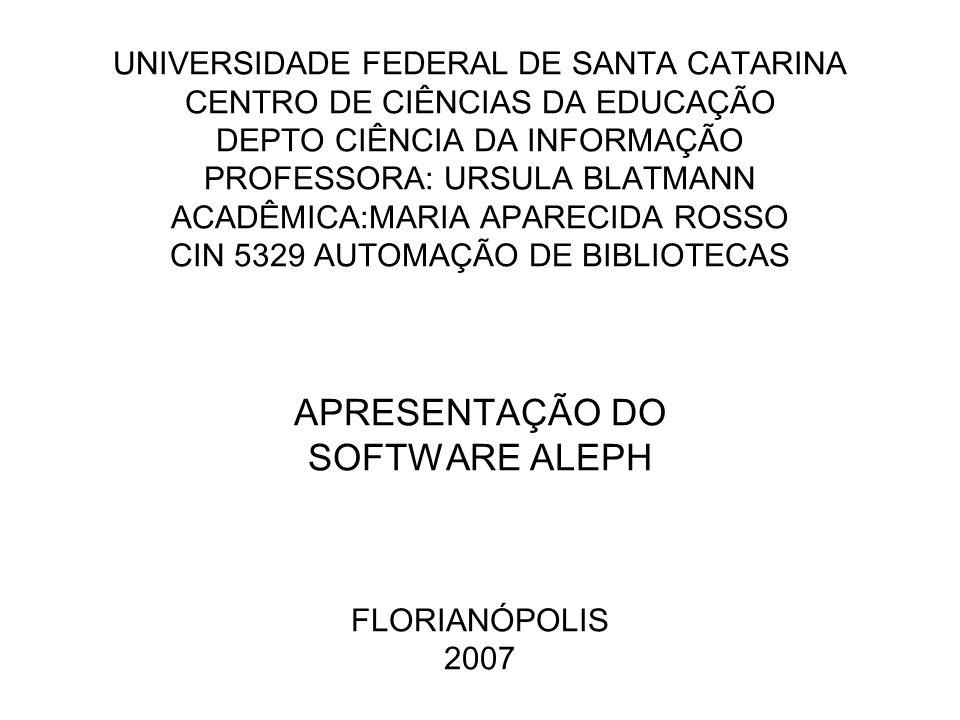 UNIVERSIDADE FEDERAL DE SANTA CATARINA CENTRO DE CIÊNCIAS DA EDUCAÇÃO DEPTO CIÊNCIA DA INFORMAÇÃO PROFESSORA: URSULA BLATMANN ACADÊMICA:MARIA APARECIDA ROSSO CIN 5329 AUTOMAÇÃO DE BIBLIOTECAS APRESENTAÇÃO DO SOFTWARE ALEPH FLORIANÓPOLIS 2007