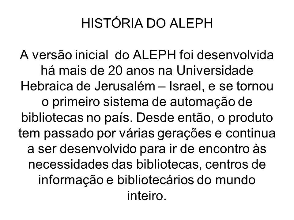HISTÓRIA DO ALEPH A versão inicial do ALEPH foi desenvolvida há mais de 20 anos na Universidade Hebraica de Jerusalém – Israel, e se tornou o primeiro sistema de automação de bibliotecas no país.