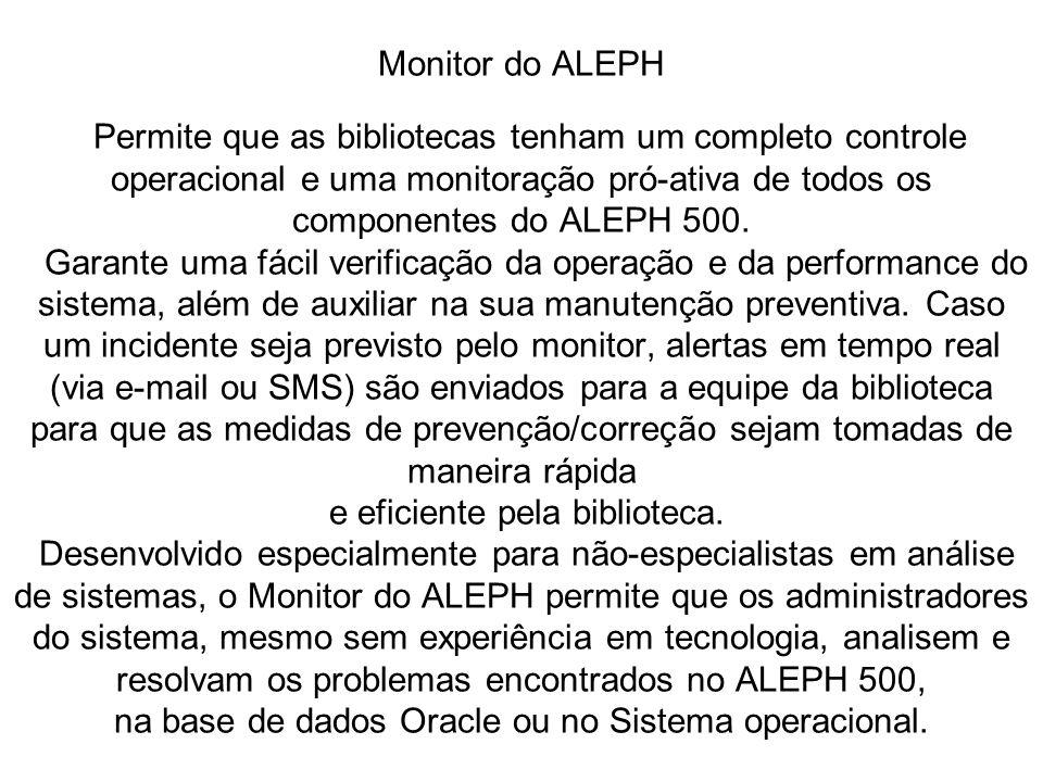 Monitor do ALEPH Permite que as bibliotecas tenham um completo controle operacional e uma monitoração pró-ativa de todos os componentes do ALEPH 500.