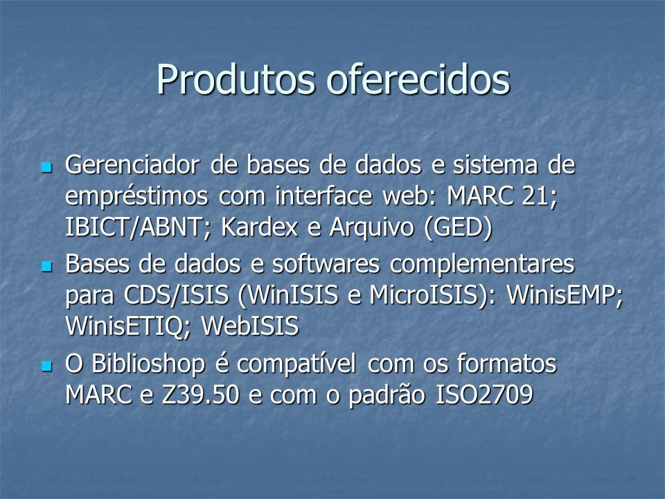 Produtos oferecidos Gerenciador de bases de dados e sistema de empréstimos com interface web: MARC 21; IBICT/ABNT; Kardex e Arquivo (GED)