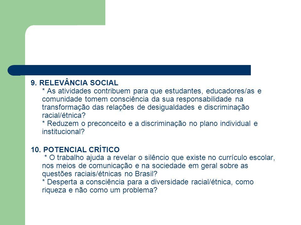 9. RELEVÂNCIA SOCIAL * As atividades contribuem para que estudantes, educadores/as e comunidade tomem consciência da sua responsabilidade na transformação das relações de desigualdades e discriminação racial/étnica * Reduzem o preconceito e a discriminação no plano individual e institucional