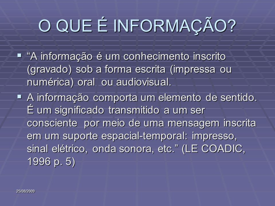 O QUE É INFORMAÇÃO A informação é um conhecimento inscrito (gravado) sob a forma escrita (impressa ou numérica) oral ou audiovisual.