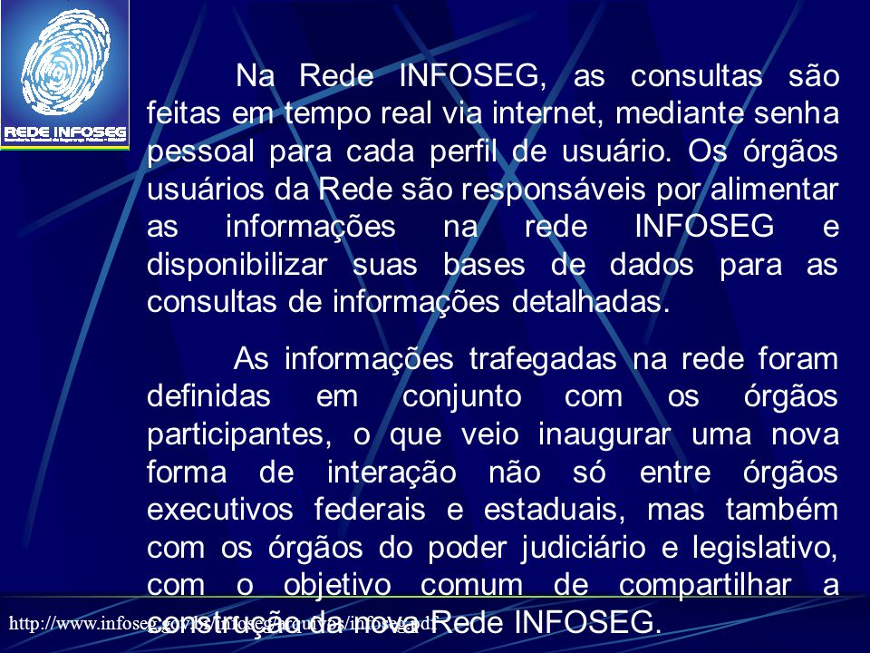 Na Rede INFOSEG, as consultas são feitas em tempo real via internet, mediante senha pessoal para cada perfil de usuário. Os órgãos usuários da Rede são responsáveis por alimentar as informações na rede INFOSEG e disponibilizar suas bases de dados para as consultas de informações detalhadas.