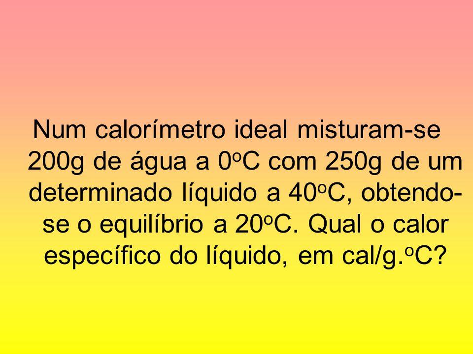 Num calorímetro ideal misturam-se 200g de água a 0oC com 250g de um determinado líquido a 40oC, obtendo-se o equilíbrio a 20oC.