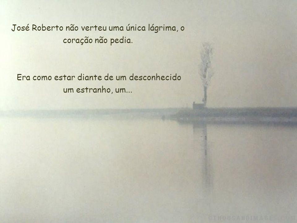 José Roberto não verteu uma única lágrima, o coração não pedia.