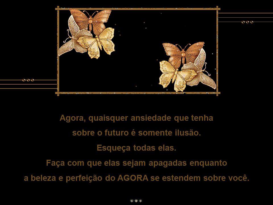 Agora, quaisquer ansiedade que tenha sobre o futuro é somente ilusão.